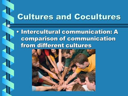 Cultures and Cocultures Intercultural communication: A comparison of communication from different culturesIntercultural communication: A comparison of.