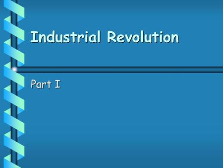 Industrial Revolution Part I. The Rise of Industry Industrialism : a system based on the use of machines rather than on animal or human power.