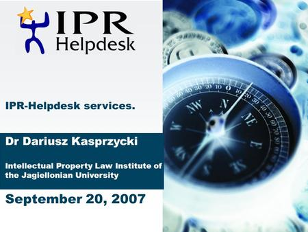 IPR-Helpdesk services. Dr Dariusz Kasprzycki Intellectual Property Law Institute of the Jagiellonian University September 20, 2007.