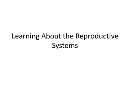 Learning About the Reproductive Systems. What You Will Learn Physical and emotional changes during puberty. Functions of the female and male reproductive.
