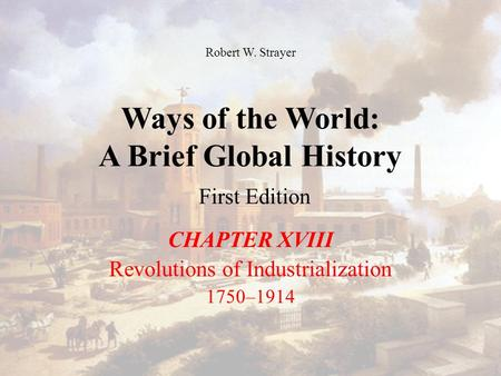 Ways of the World: A Brief Global History First Edition CHAPTER XVIII Revolutions of Industrialization 1750–1914 Robert W. Strayer.