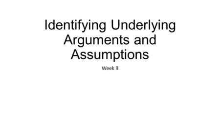 Identifying Underlying Arguments and Assumptions Week 9.