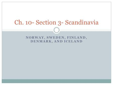 NORWAY, SWEDEN, FINLAND, DENMARK, AND ICELAND Ch. 10- Section 3- Scandinavia.