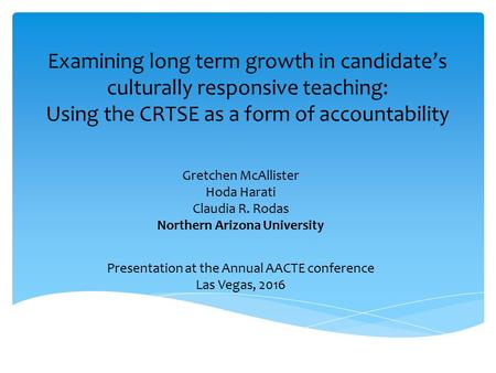Gretchen McAllister Hoda Harati Claudia R. Rodas Northern Arizona University Presentation at the Annual AACTE conference Las Vegas, 2016 Examining long.