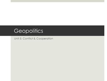 Geopolitics Unit 5: Conflict & Cooperation. Definitions  Politics: The practice of decision-making by society as a whole, usually formalized at the government.