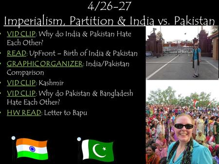 4/26-27 Imperialism, Partition & India vs. Pakistan VID CLIP: Why do India & Pakistan Hate Each Other? READ: UpFront – Birth of India & Pakistan GRAPHIC.