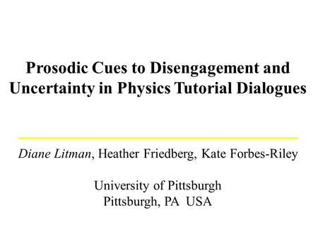 Prosodic Cues to Disengagement and Uncertainty in Physics Tutorial Dialogues Diane Litman, Heather Friedberg, Kate Forbes-Riley University of Pittsburgh.