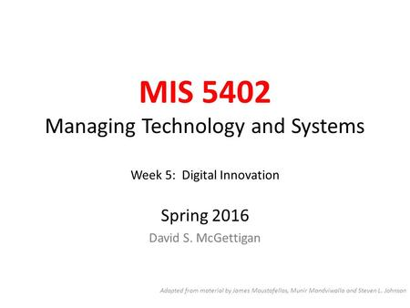 MIS 5402 Managing Technology and Systems Week 5: Digital Innovation Spring 2016 David S. McGettigan Adapted from material by James Moustafellos, Munir.