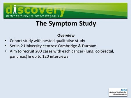 The Symptom Study Overview Cohort study with nested qualitative study Set in 2 University centres: Cambridge & Durham Aim to recruit 200 cases with each.