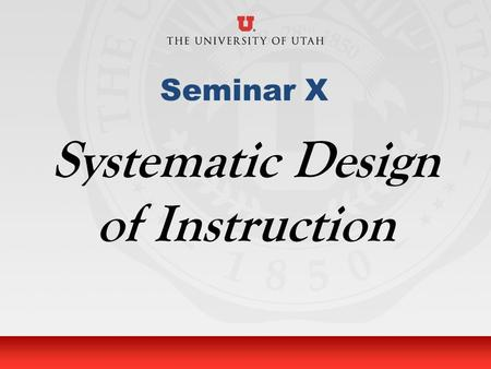 University of Utah Seminar X Systematic Design of Instruction.