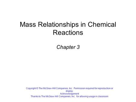 Mass Relationships in Chemical Reactions Chapter 3 Copyright © The McGraw-Hill Companies, Inc. Permission required for reproduction or display. Acknowledgement.