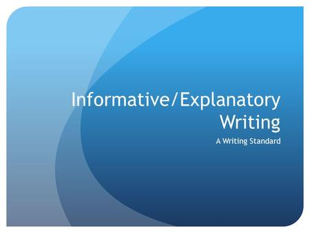 Informative/Explanatory Writing A Writing Standard.
