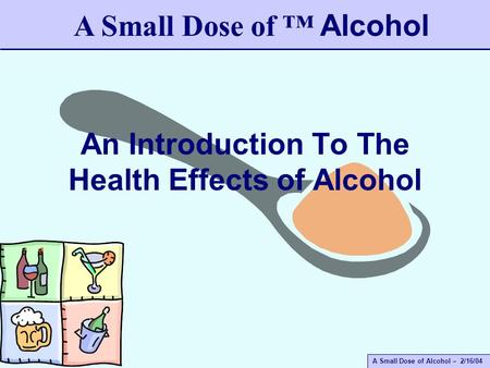 A Small Dose of Alcohol – 2/16/04 An Introduction To The Health Effects of Alcohol A Small Dose of ™ Alcohol.