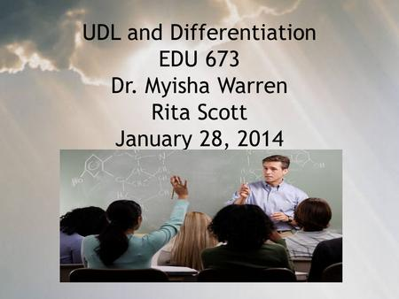 UDL and Differentiation EDU 673 Dr. Myisha Warren Rita Scott January 28, 2014.