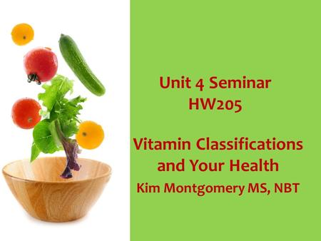 Unit 4 Seminar HW205 Vitamin Classifications and Your Health Kim Montgomery MS, NBT.