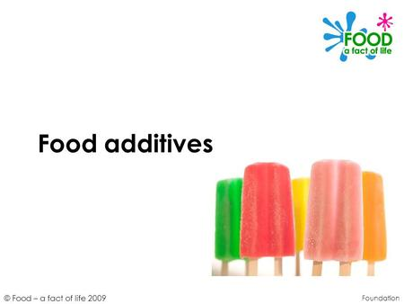 © Food – a fact of life 2009 Food additives Foundation.