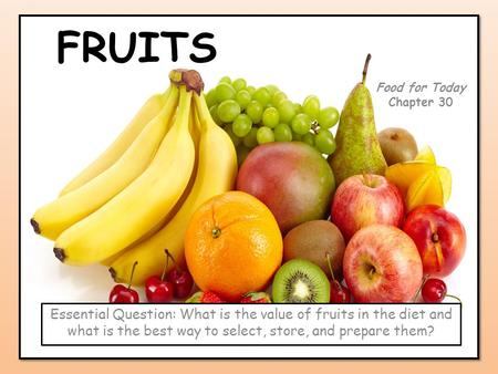 FRUITS Food for Today Chapter 30 Essential Question: What is the value of fruits in the diet and what is the best way to select, store, and prepare them?