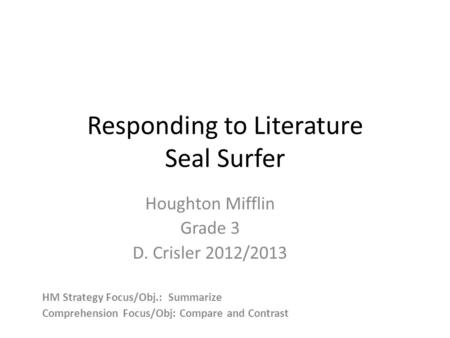 Responding to Literature Seal Surfer Houghton Mifflin Grade 3 D. Crisler 2012/2013 HM Strategy Focus/Obj.: Summarize Comprehension Focus/Obj: Compare and.