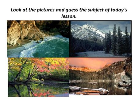 Look at the pictures and guess the subject of today`s lesson.