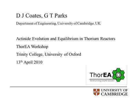 D J Coates, G T Parks Department of Engineering, University of Cambridge, UK Actinide Evolution and Equilibrium in Thorium Reactors ThorEA Workshop Trinity.