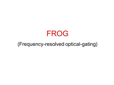 FROG (Frequency-resolved optical-gating). FROG 방법  Polarization Gate (PG FROG) (D.J.Kane and R.Trebino Opt. Lett. 18, 823-825)  Self-Diffraction (SD.