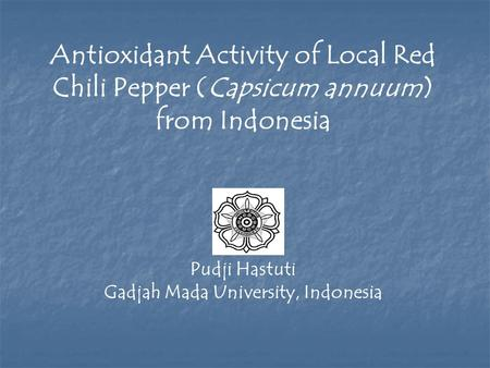 Antioxidant Activity of Local Red Chili Pepper (Capsicum annuum) from Indonesia Pudji Hastuti Gadjah Mada University, Indonesia.