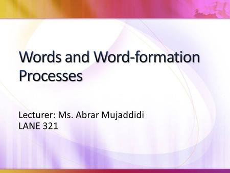Lecturer: Ms. Abrar Mujaddidi LANE 321. We quickly understand new words in our language and accept the use of new forms of that new word. There is a lot.