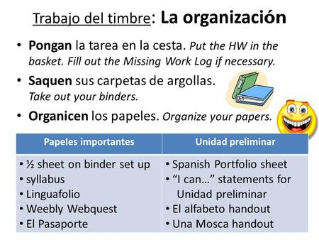 Trabajo del timbre : La organizaci ón Pongan la tarea en la cesta. Put the HW in the basket. Fill out the Missing Work Log if necessary. Saquen sus carpetas.