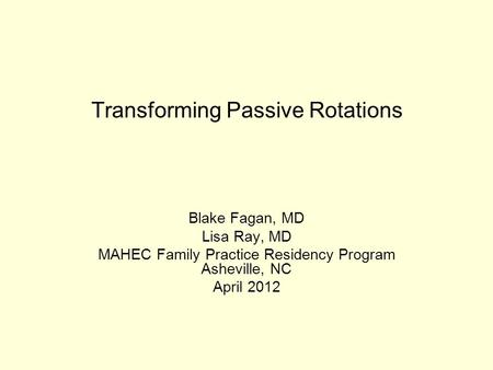 Transforming Passive Rotations Blake Fagan, MD Lisa Ray, MD MAHEC Family Practice Residency Program Asheville, NC April 2012.