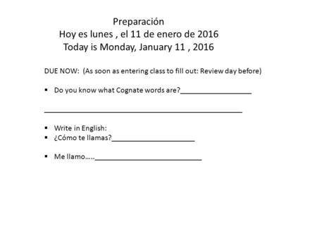 Preparación Hoy es lunes, el 11 de enero de 2016 Today is Monday, January 11, 2016 DUE NOW: (As soon as entering class to fill out: Review day before)