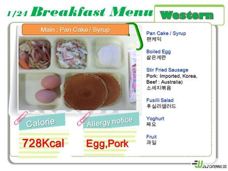 1/24 Breakfast MenuCalorie Allergy notice 728Kcal Pan Cake / Syrup 팬케익 Boiled Egg 삶은계란 Stir Fried Sausage Pork: Imported, Korea, Beef : Australia) 소세지볶음.