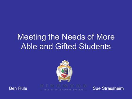 Meeting the Needs of More Able and Gifted Students Ben Rule Sue Strassheim.