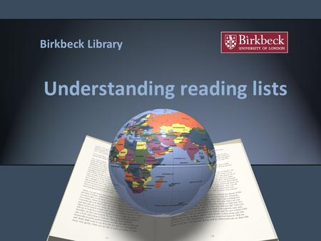 Understanding reading lists Birkbeck Library. Outline Understand the references on your reading list. How to find the items in the Library. Citing references.