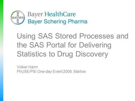 Using SAS Stored Processes and the SAS Portal for Delivering Statistics to Drug Discovery Volker Harm PhUSE/PSI One-day Event 2009, Marlow.