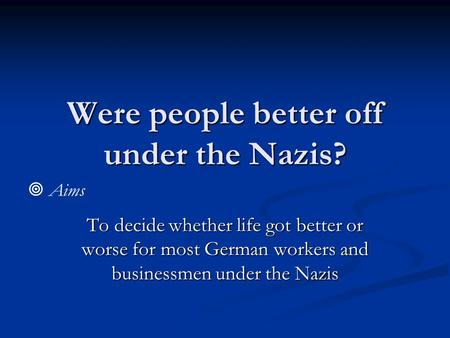 Were people better off under the Nazis? To decide whether life got better or worse for most German workers and businessmen under the Nazis  Aims.