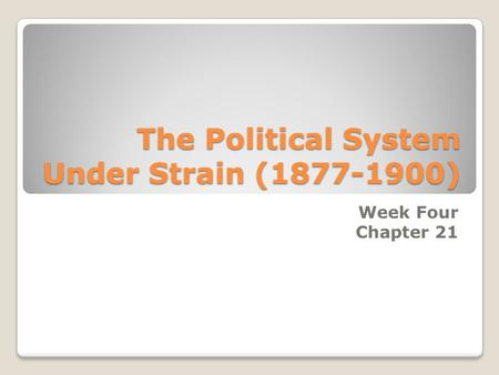 The Political System Under Strain (1877-1900) Week Four Chapter 21.