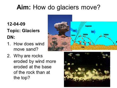 Aim: How do glaciers move? 12-04-09 Topic: Glaciers DN: 1.How does wind move sand? 2.Why are rocks eroded by wind more eroded at the base of the rock than.