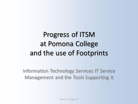 Progress of ITSM at Pomona College and the use of Footprints Information Technology Services IT Service Management and the Tools Supporting it Pomona College,