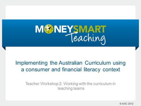 © ASIC 2012 Implementing the Australian Curriculum using a consumer and financial literacy context Teacher Workshop 2: Working with the curriculum in teaching.