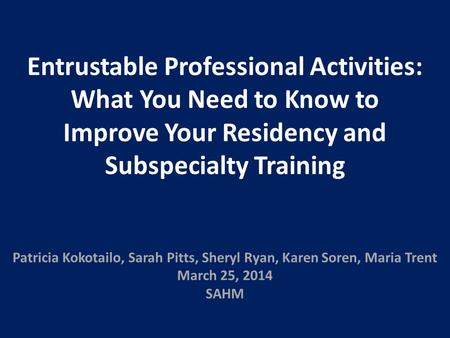Entrustable Professional Activities: What You Need to Know to Improve Your Residency and Subspecialty Training Patricia Kokotailo, Sarah Pitts, Sheryl.