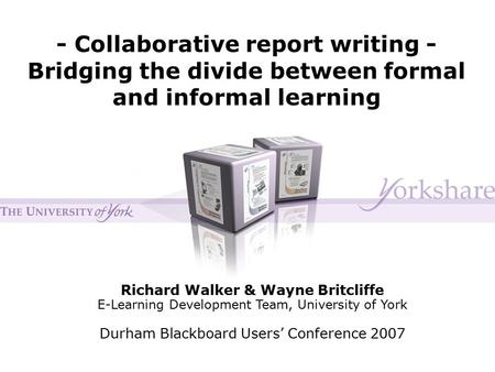 - Collaborative report writing - Bridging the divide between formal and informal learning Richard Walker & Wayne Britcliffe E-Learning Development Team,