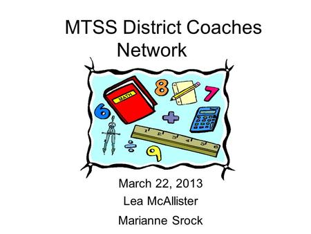 MTSS District Coaches Network March 22, 2013 Lea McAllister Marianne Srock.