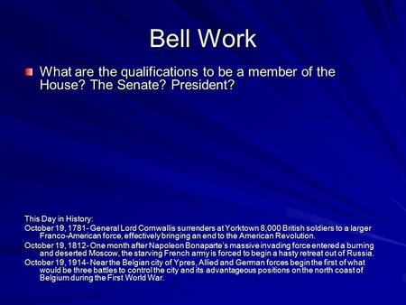 Bell Work What are the qualifications to be a member of the House? The Senate? President? This Day in History: October 19, 1781- General Lord Cornwallis.