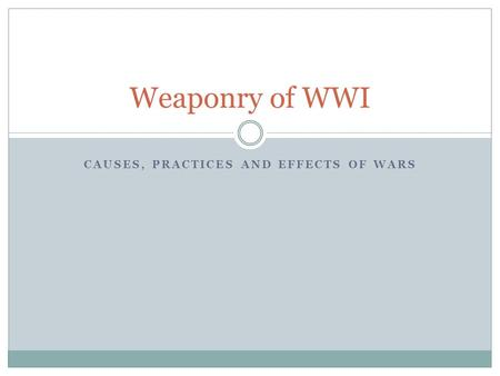 CAUSES, PRACTICES AND EFFECTS OF WARS Weaponry of WWI.