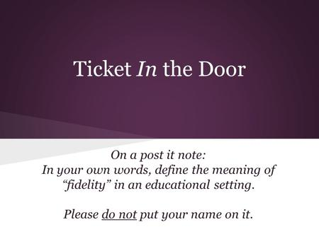 "Ticket In the Door On a post it note: In your own words, define the meaning of ""fidelity"" in an educational setting. Please do not put your name on it."
