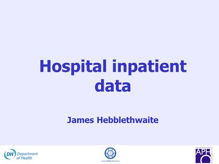 Hospital inpatient data James Hebblethwaite. Acknowledgements This presentation has been adapted from the original presentation provided by the following.