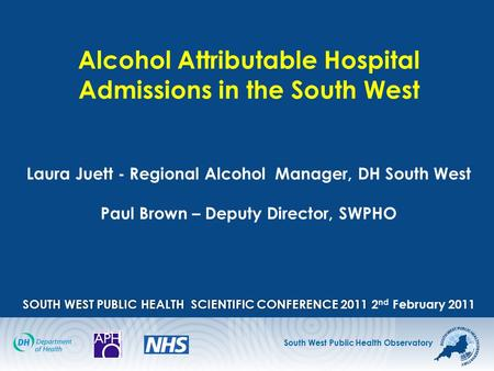 South West Public Health Observatory SOUTH WEST PUBLIC HEALTH SCIENTIFIC CONFERENCE2011 Alcohol Attributable Hospital Admissions in the South West Laura.