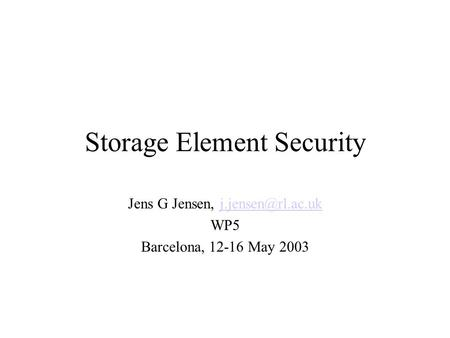 Storage Element Security Jens G Jensen, WP5 Barcelona, 12-16 May 2003.