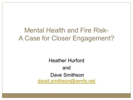 Mental Health and Fire Risk- A Case for Closer Engagement? Heather Hurford and Dave Smithson