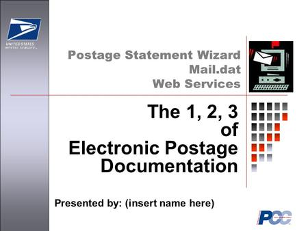 Postage Statement Wizard Mail.dat Web Services Presented by: (insert name here) The 1, 2, 3 of Electronic Postage Documentation.